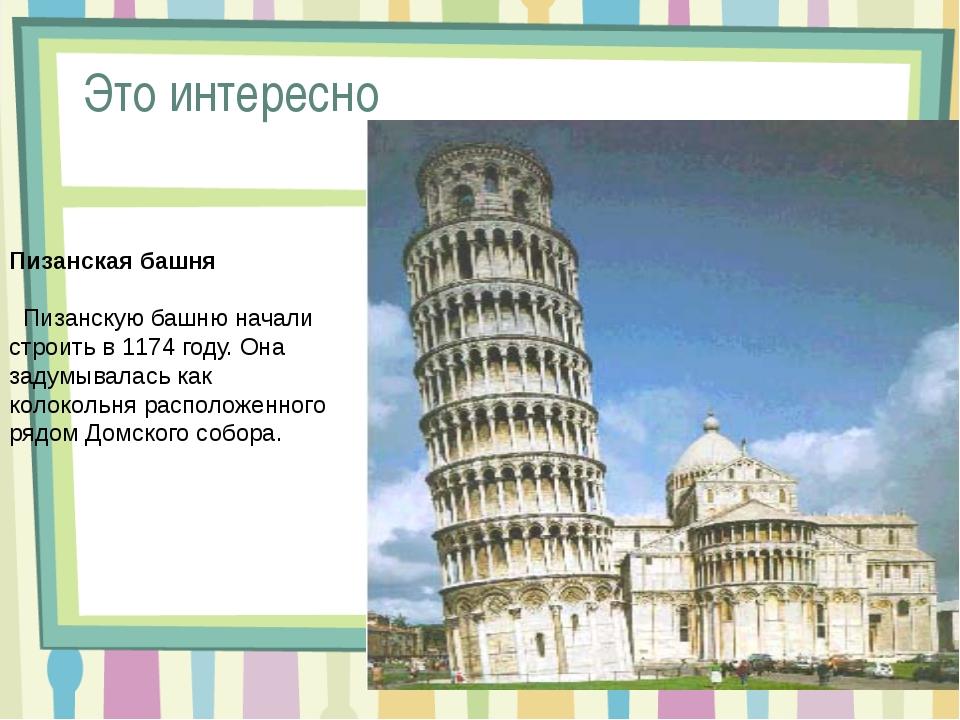Пизанская башня Пизанскую башню начали строить в 1174 году. Она задумывалась...