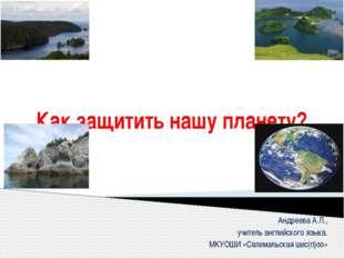 Как защитить нашу планету? Андреева А.Л., учитель английского языка. МКУОШИ «
