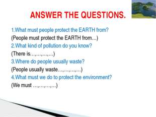 1.What must people protect the EARTH from? (People must protect the EARTH fro