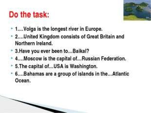 1.…Volga is the longest river in Europe. 2….United Kingdom consists of Great