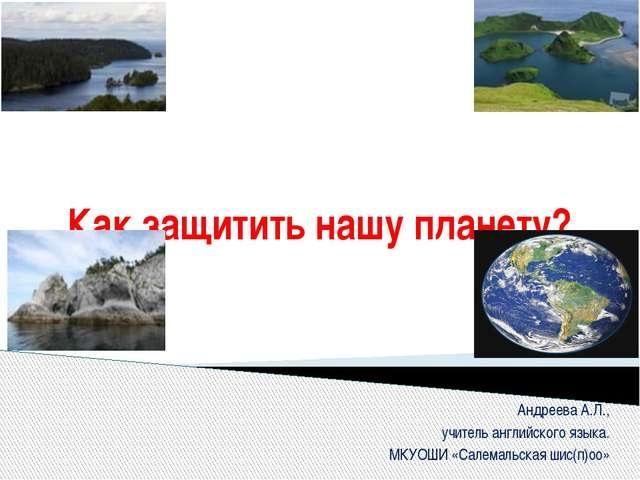 Как защитить нашу планету? Андреева А.Л., учитель английского языка. МКУОШИ «...