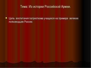 Тема: Из истории Российской Армии. Цель: воспитания патриотизма учащихся на п