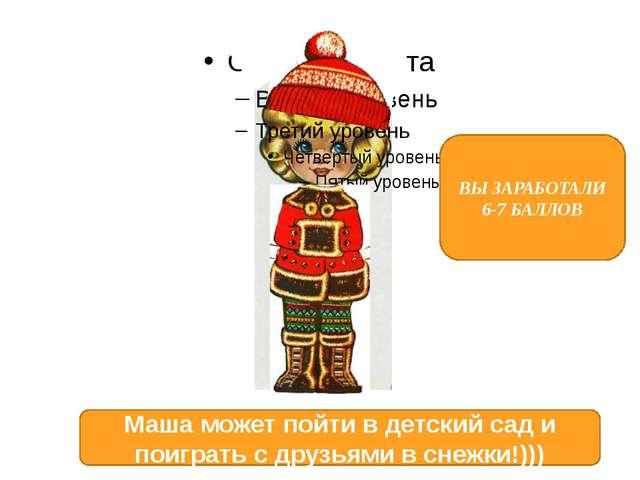 ВЫ ЗАРАБОТАЛИ 6-7 БАЛЛОВ Маша может пойти в детский сад и поиграть с друзьям...