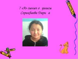7 «А» сынып оқушысы Серикбаева Дариға