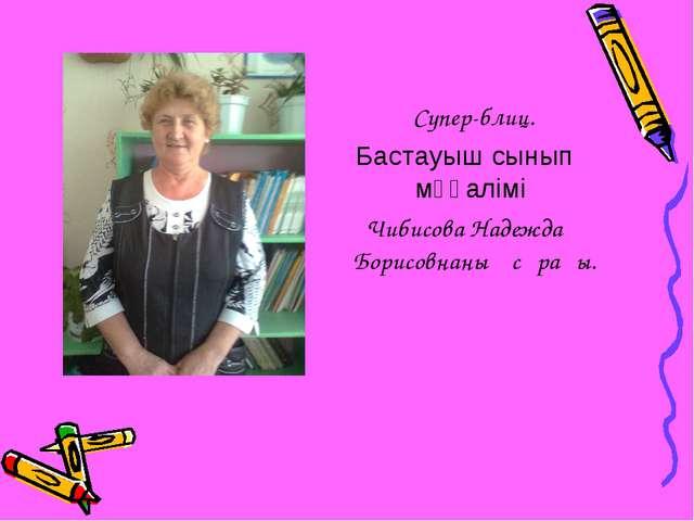 Супер-блиц. Бастауыш сынып мұғалімі Чибисова Надежда Борисовнаның сұрағы.