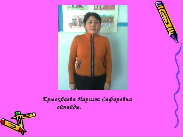 Ермекбаева Наргиза Сафаровна ойнайды.