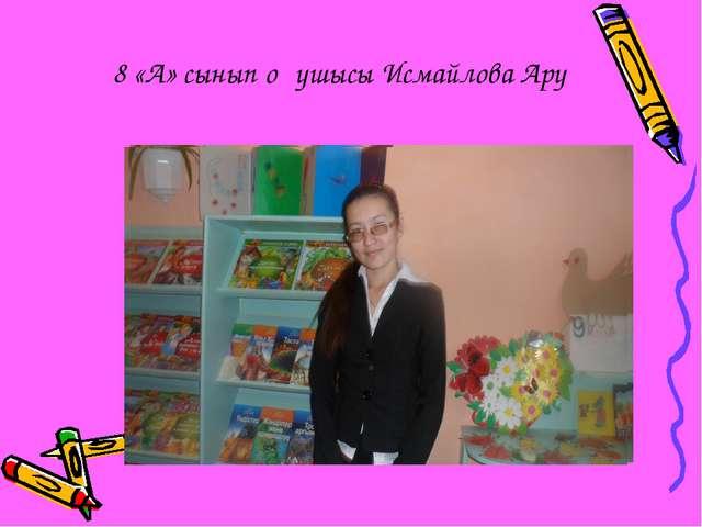 8 «А» сынып оқушысы Исмайлова Ару