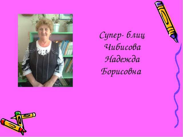 Супер- блиц Чибисова Надежда Борисовна
