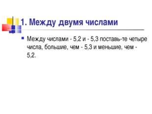 1. Между двумя числами Между числами - 5,2 и - 5,3 поставьте четыре числа, б