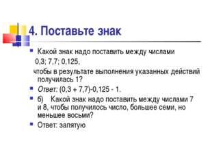 4. Поставьте знак Какой знак надо поставить между числами 0,3; 7,7; 0,125, чт