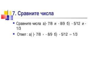 7. Сравните числа Сравните числа а)- 7/8 и - 8/9 б) - 5/12 и - 1/3 Ответ : а)