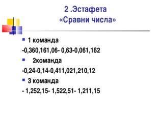 2 .Эстафета «Сравни числа» 1 команда -0,360,161,06- 0,63-0,061,162 2команда