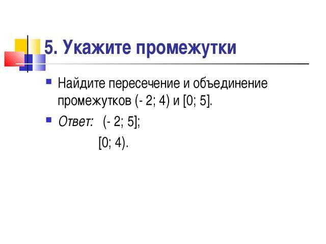 5. Укажите промежутки Найдите пересечение и объединение промежутков (- 2; 4)...