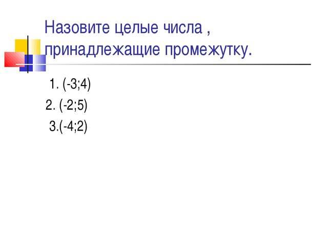 Назовите целые числа , принадлежащие промежутку. 1. (-3;4) 2. (-2;5) 3.(-4;2)