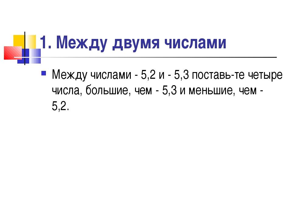 1. Между двумя числами Между числами - 5,2 и - 5,3 поставьте четыре числа, б...