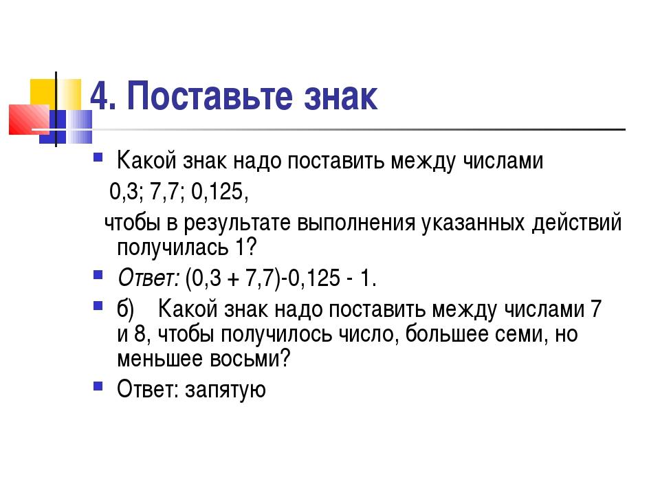 4. Поставьте знак Какой знак надо поставить между числами 0,3; 7,7; 0,125, чт...