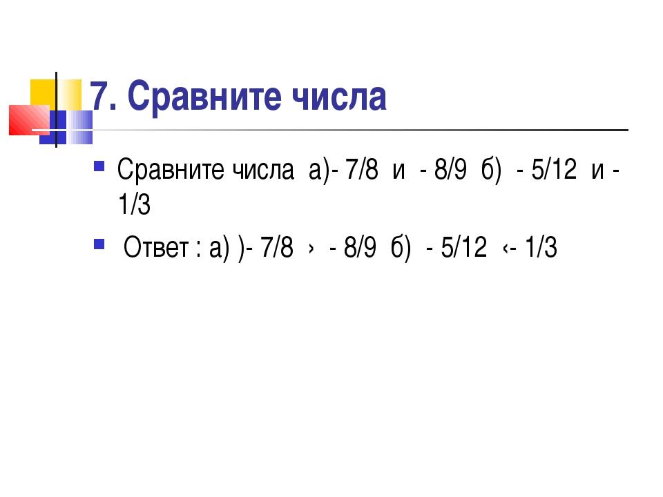 7. Сравните числа Сравните числа а)- 7/8 и - 8/9 б) - 5/12 и - 1/3 Ответ : а)...