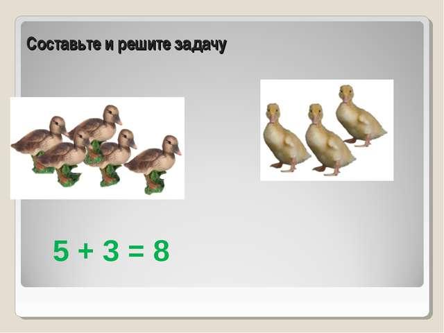 Составьте и решите задачу 5 + 3 = 8