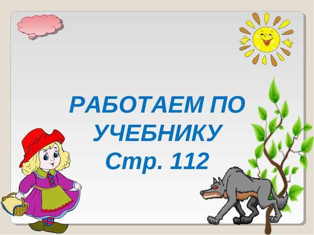РАБОТАЕМ ПО УЧЕБНИКУ Стр. 112