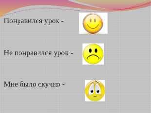 Пименова Татьяна Николаевна Понравился урок - Не понравился урок - Мне было с