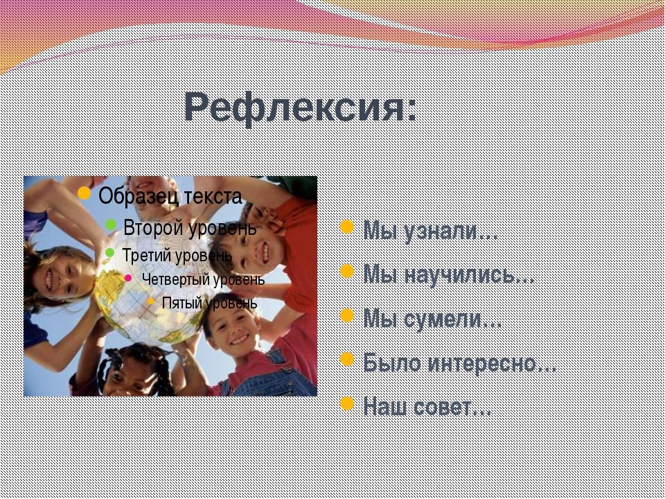 Мы узнали… Мы научились… Мы сумели… Было интересно… Наш совет… Пименова Тать...