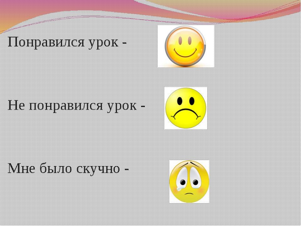 Пименова Татьяна Николаевна Понравился урок - Не понравился урок - Мне было с...