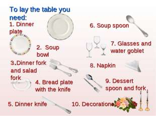 To lay the table you need: 1. Dinner plate 2. Soup bowl 3.Dinner fork and sal