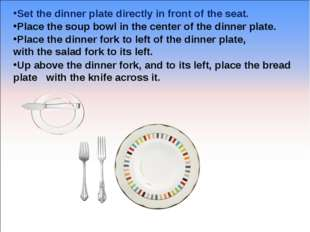 Set the dinner plate directly in front of the seat. Place the soup bowl in th
