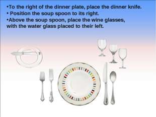 To the right of the dinner plate, place the dinner knife. Position the soup s