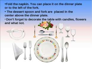 Fold the napkin. You can place it on the dinner plate or to the left of the f