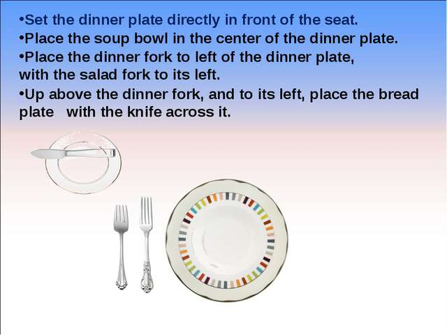Set the dinner plate directly in front of the seat. Place the soup bowl in th...