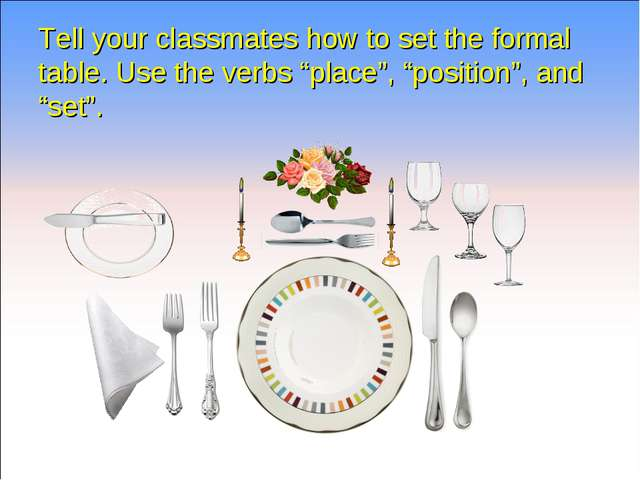 """Tell your classmates how to set the formal table. Use the verbs """"place"""", """"pos..."""