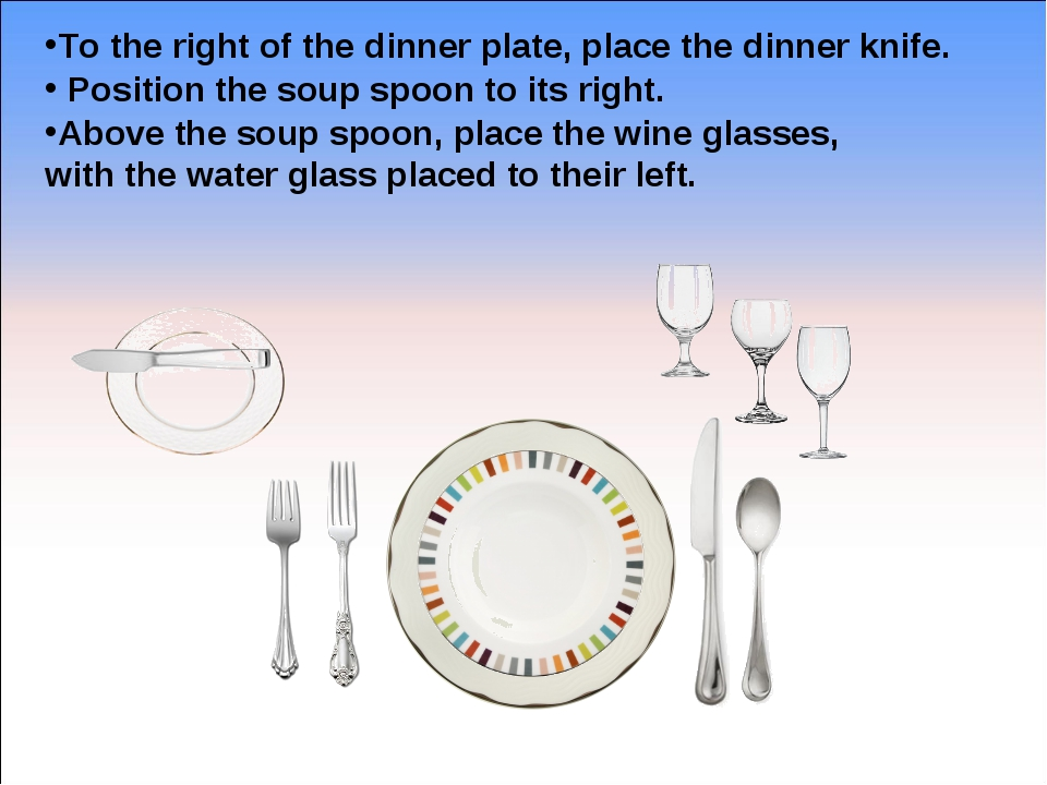 To the right of the dinner plate, place the dinner knife. Position the soup s...