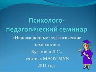 «Инновационные педагогические технологии» Кузьмина Л.С., учитель МАОУ МУК 201