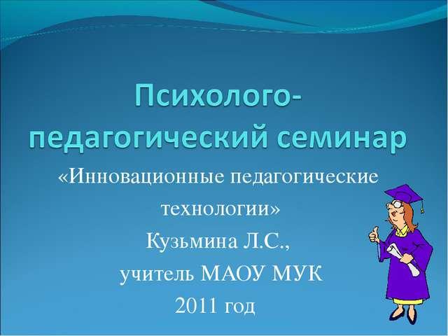 «Инновационные педагогические технологии» Кузьмина Л.С., учитель МАОУ МУК 201...