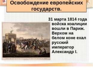 31 марта 1814 года войска коалиции вошли в Париж. Верхом на белом коне ехал р