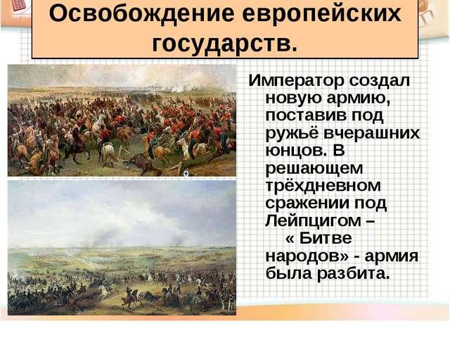 Император создал новую армию, поставив под ружьё вчерашних юнцов. В решающем...