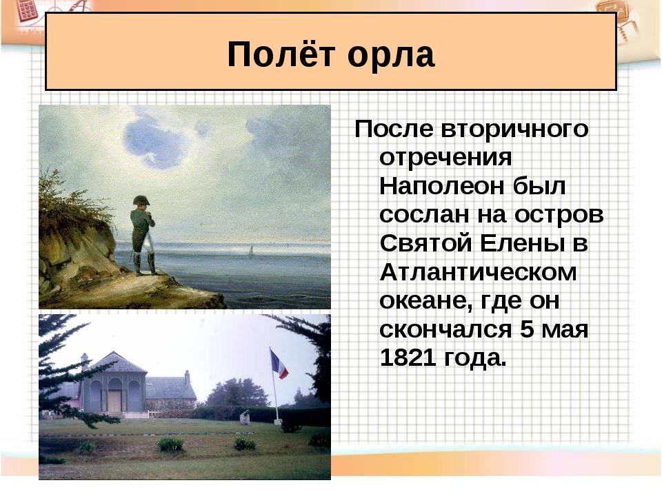 Полёт орла После вторичного отречения Наполеон был сослан на остров Святой Е...