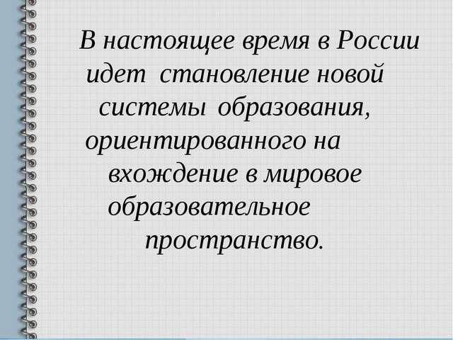 В настоящее время в России идет становление новой системы образования, ор...