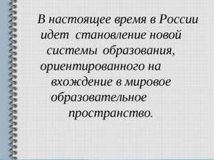 В настоящее время в России идет становление новой системы образования, ор