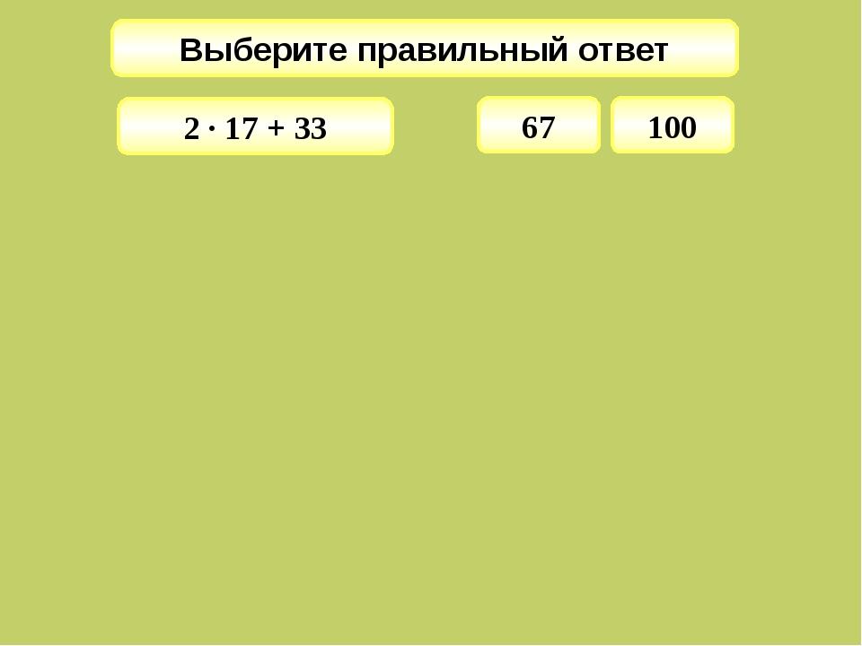Выберите правильный ответ 67 2 · 17 + 33 100