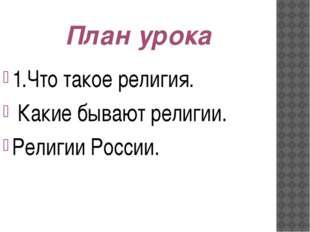 План урока 1.Что такое религия. Какие бывают религии. Религии России.