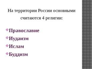 На территории России основными считаются 4 религии: Православие Иудаизм Исла