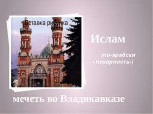 Ислам (по-арабски «покорность») мечеть во Владикавказе