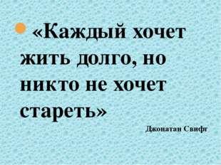 «Каждый хочет жить долго, но никто не хочет стареть» Джонатан Свифт