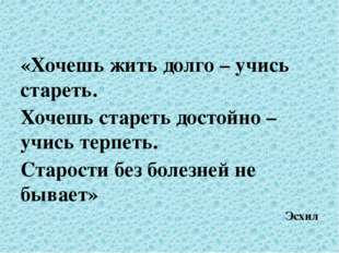 «Хочешь жить долго – учись стареть. Хочешь стареть достойно – учись терпеть.