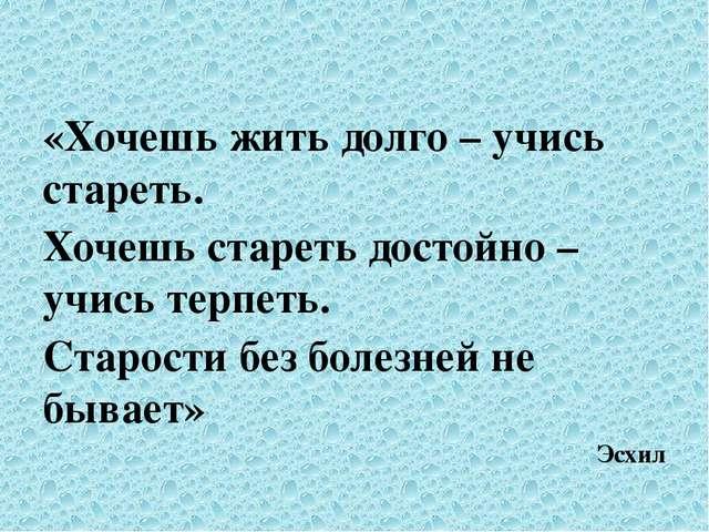 «Хочешь жить долго – учись стареть. Хочешь стареть достойно – учись терпеть....