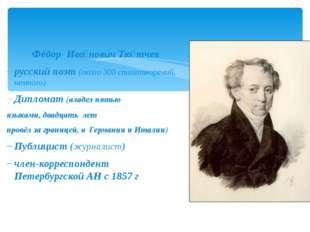 Фёдор Ива́нович Тю́тчев русский поэт (около 300 стихотворений, немного) Дипл