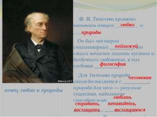 Ф. И. Тютчева принято называть певцом _________ и _________. Он был мастером