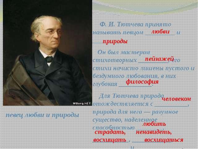 Ф. И. Тютчева принято называть певцом _________ и _________. Он был мастером...